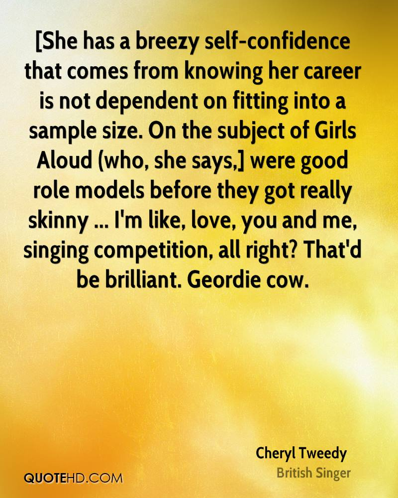 [She has a breezy self-confidence that comes from knowing her career is not dependent on fitting into a sample size. On the subject of Girls Aloud (who, she says,] were good role models before they got really skinny ... I'm like, love, you and me, singing competition, all right? That'd be brilliant. Geordie cow.