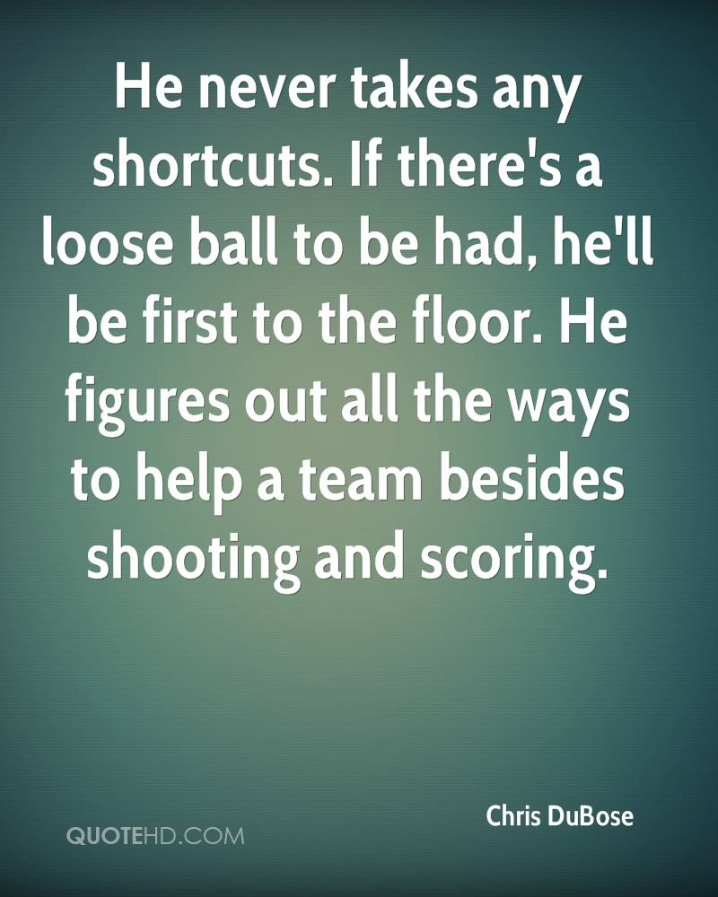 He never takes any shortcuts. If there's a loose ball to be had, he'll be first to the floor. He figures out all the ways to help a team besides shooting and scoring.