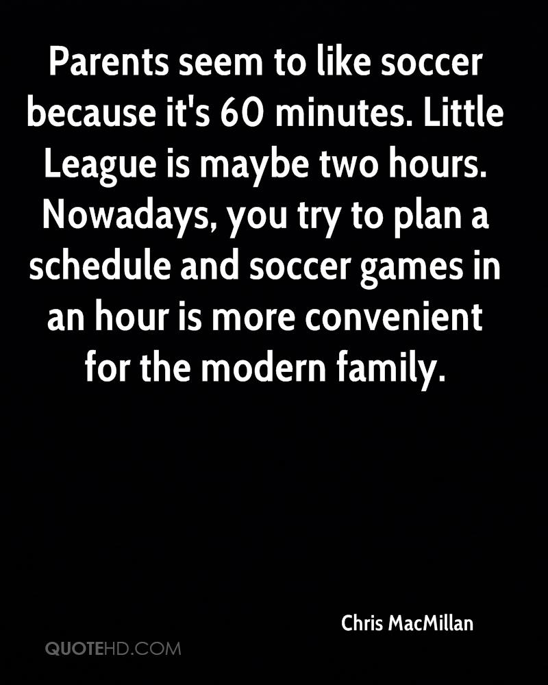 Parents seem to like soccer because it's 60 minutes. Little League is maybe two hours. Nowadays, you try to plan a schedule and soccer games in an hour is more convenient for the modern family.