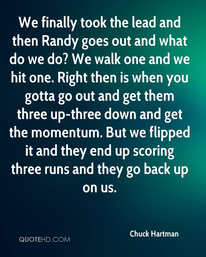 We finally took the lead and then Randy goes out and what do we do? We walk one and we hit one. Right then is when you gotta go out and get them three up-three down and get the momentum. But we flipped it and they end up scoring three runs and they go back up on us.