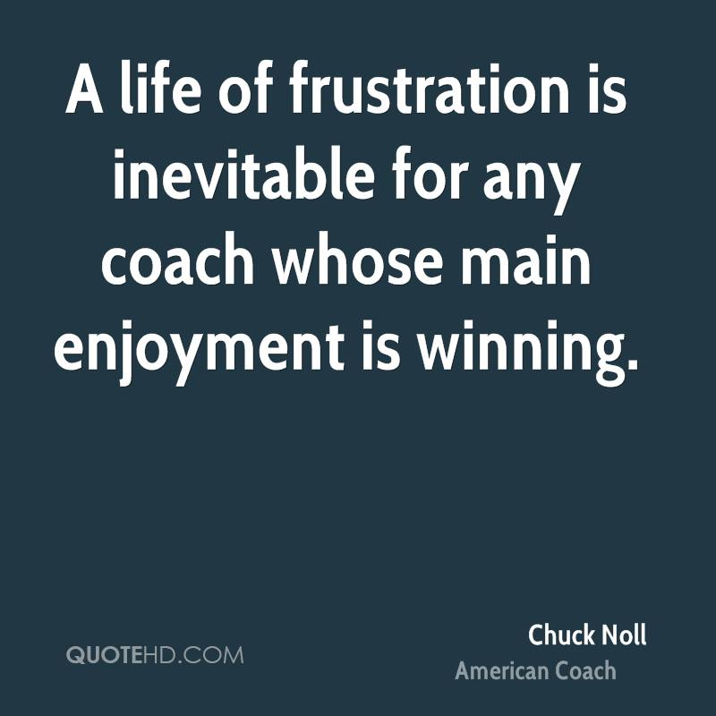 A life of frustration is inevitable for any coach whose main enjoyment is winning.