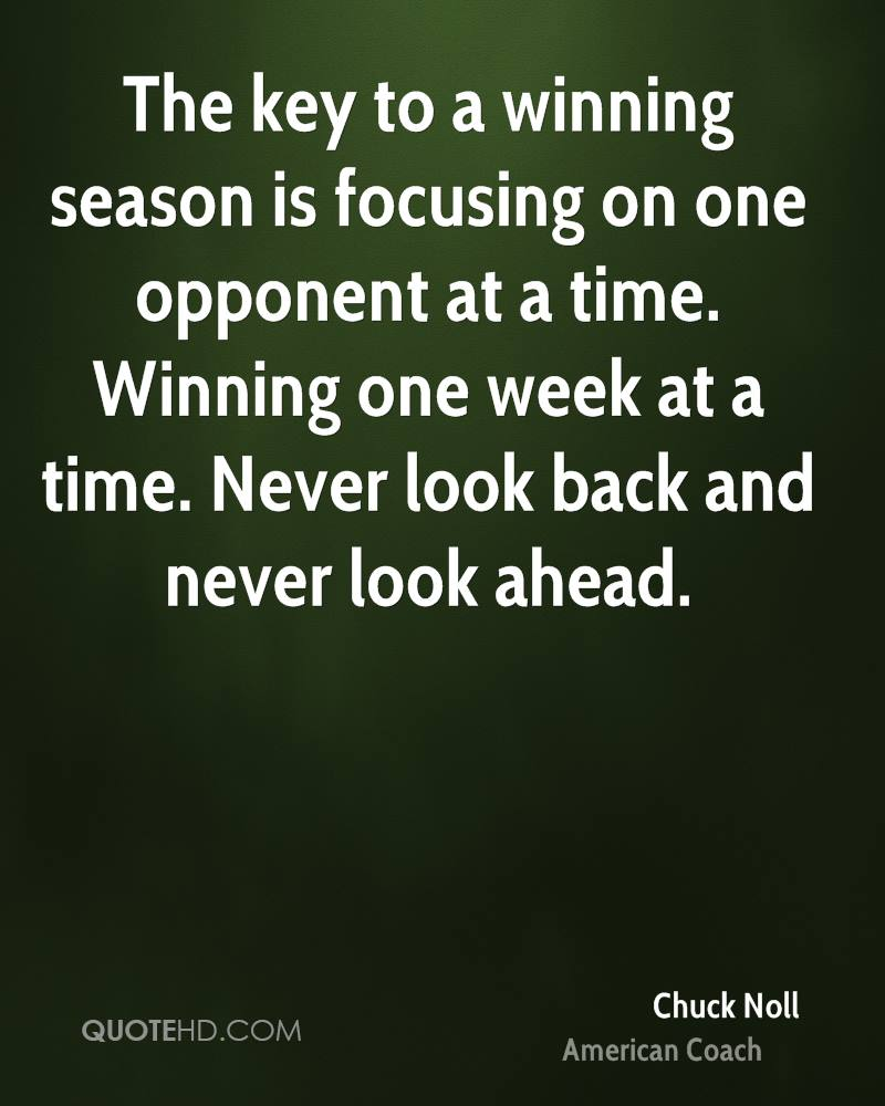 The key to a winning season is focusing on one opponent at a time. Winning one week at a time. Never look back and never look ahead.