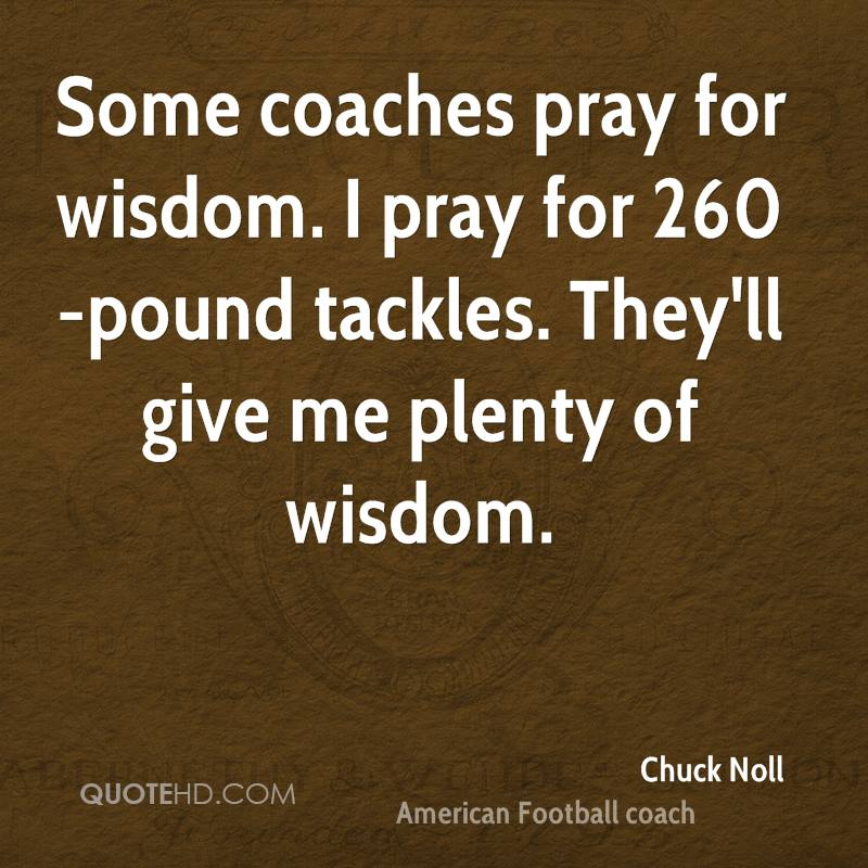 Some coaches pray for wisdom. I pray for 260-pound tackles. They'll give me plenty of wisdom.