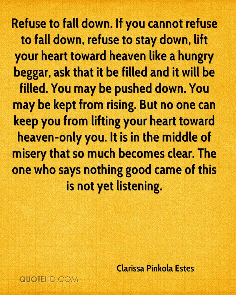 Refuse to fall down. If you cannot refuse to fall down, refuse to stay down, lift your heart toward heaven like a hungry beggar, ask that it be filled and it will be filled. You may be pushed down. You may be kept from rising. But no one can keep you from lifting your heart toward heaven-only you. It is in the middle of misery that so much becomes clear. The one who says nothing good came of this is not yet listening.