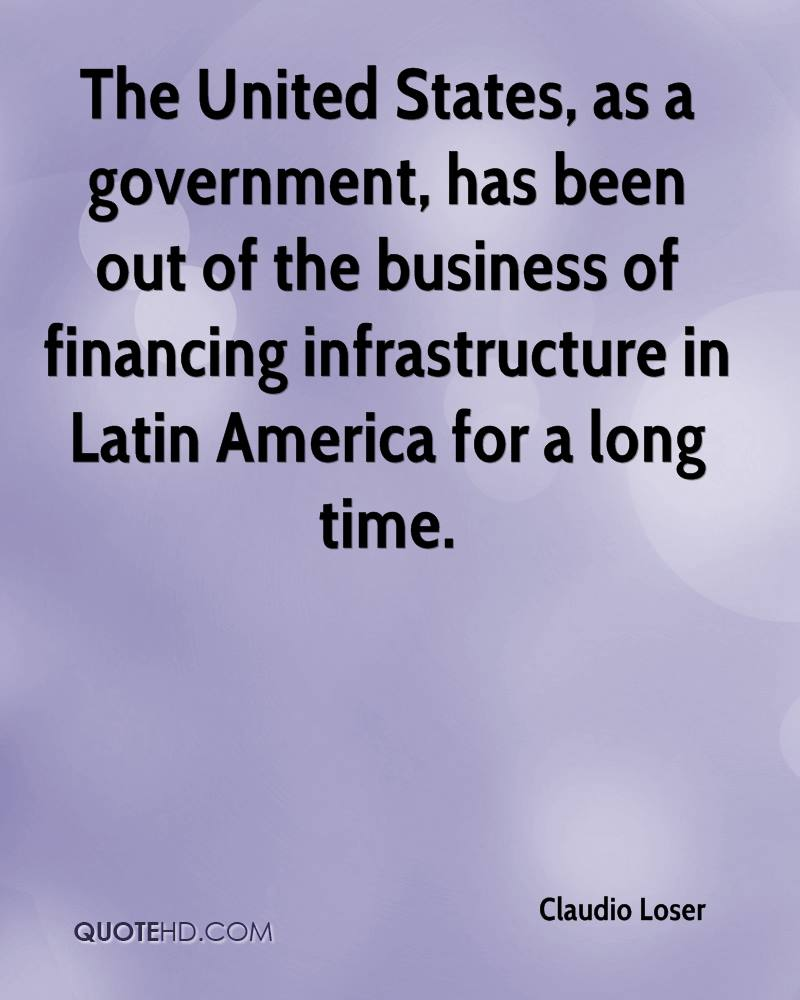 The United States, as a government, has been out of the business of financing infrastructure in Latin America for a long time.