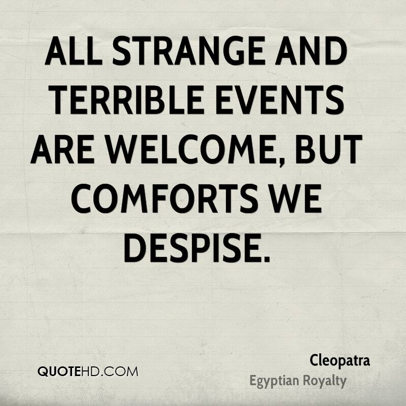 All strange and terrible events are welcome, but comforts we despise.