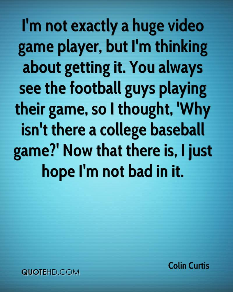 I'm not exactly a huge video game player, but I'm thinking about getting it. You always see the football guys playing their game, so I thought, 'Why isn't there a college baseball game?' Now that there is, I just hope I'm not bad in it.