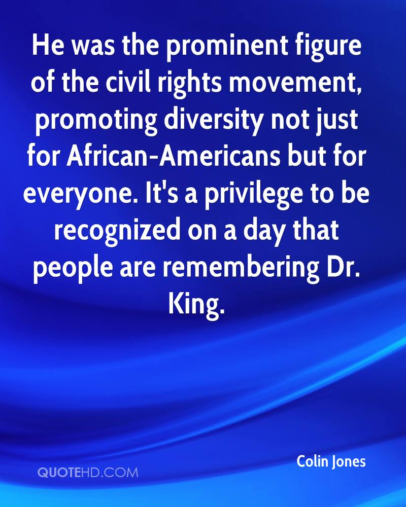 He was the prominent figure of the civil rights movement, promoting diversity not just for African-Americans but for everyone. It's a privilege to be recognized on a day that people are remembering Dr. King.