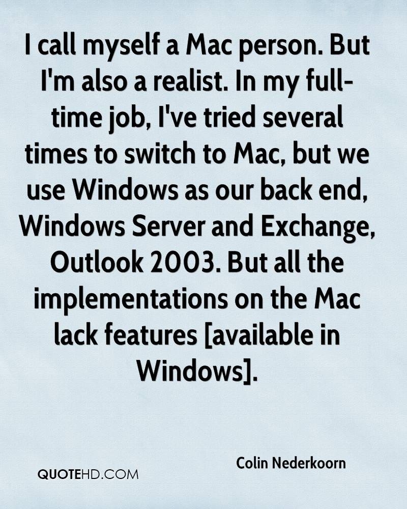 I call myself a Mac person. But I'm also a realist. In my full-time job, I've tried several times to switch to Mac, but we use Windows as our back end, Windows Server and Exchange, Outlook 2003. But all the implementations on the Mac lack features [available in Windows].