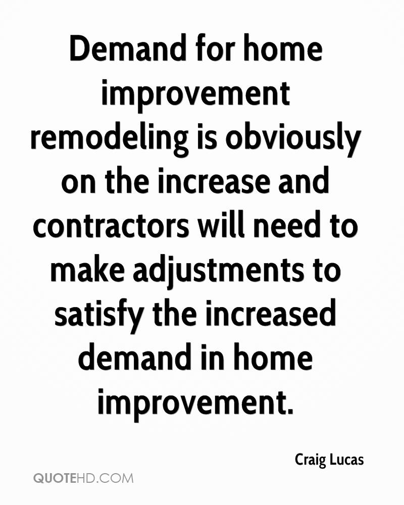 Demand for home improvement remodeling is obviously on the increase and contractors will need to make adjustments to satisfy the increased demand in home improvement.