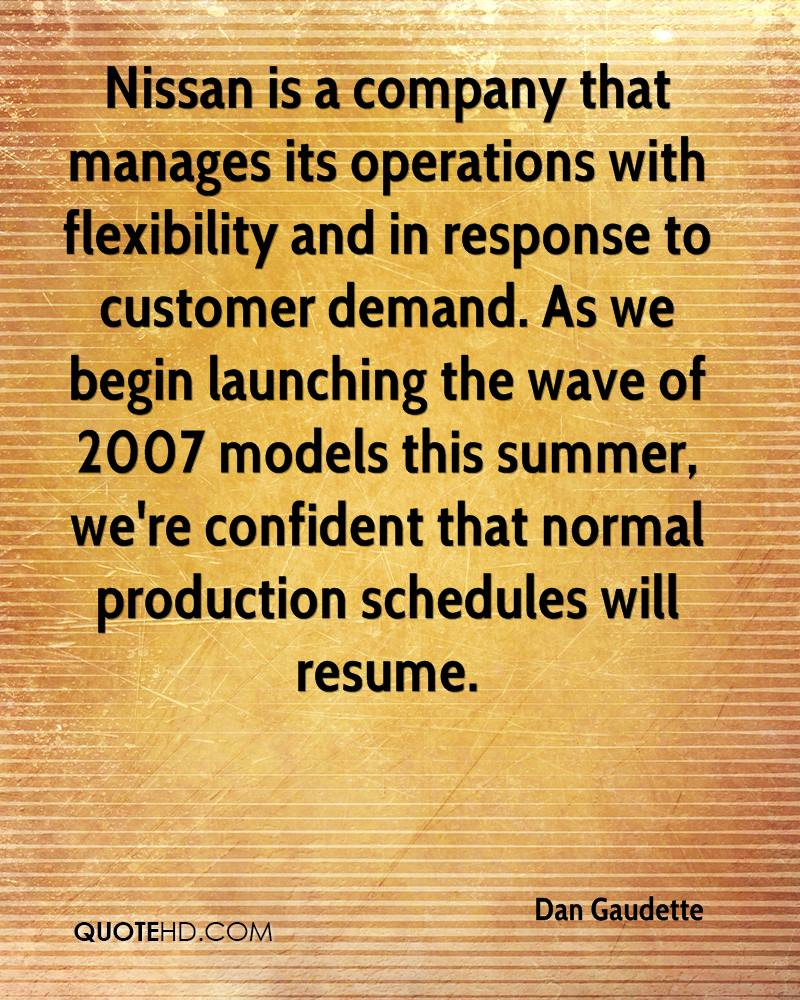 Nissan is a company that manages its operations with flexibility and in response to customer demand. As we begin launching the wave of 2007 models this summer, we're confident that normal production schedules will resume.