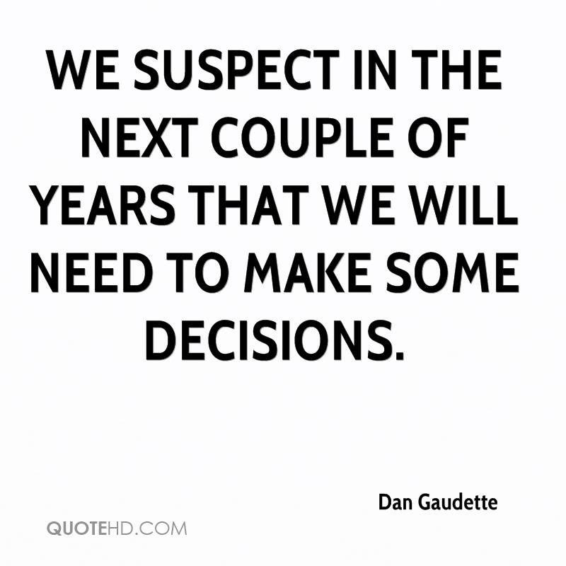 We suspect in the next couple of years that we will need to make some decisions.