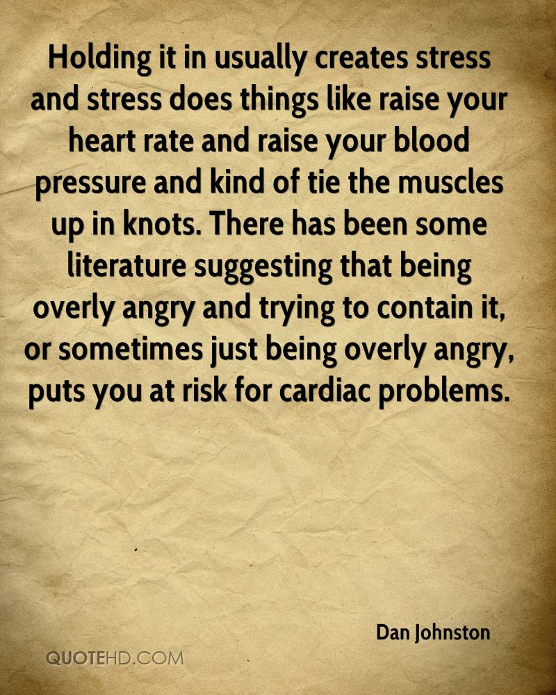 Holding it in usually creates stress and stress does things like raise your heart rate and raise your blood pressure and kind of tie the muscles up in knots. There has been some literature suggesting that being overly angry and trying to contain it, or sometimes just being overly angry, puts you at risk for cardiac problems.