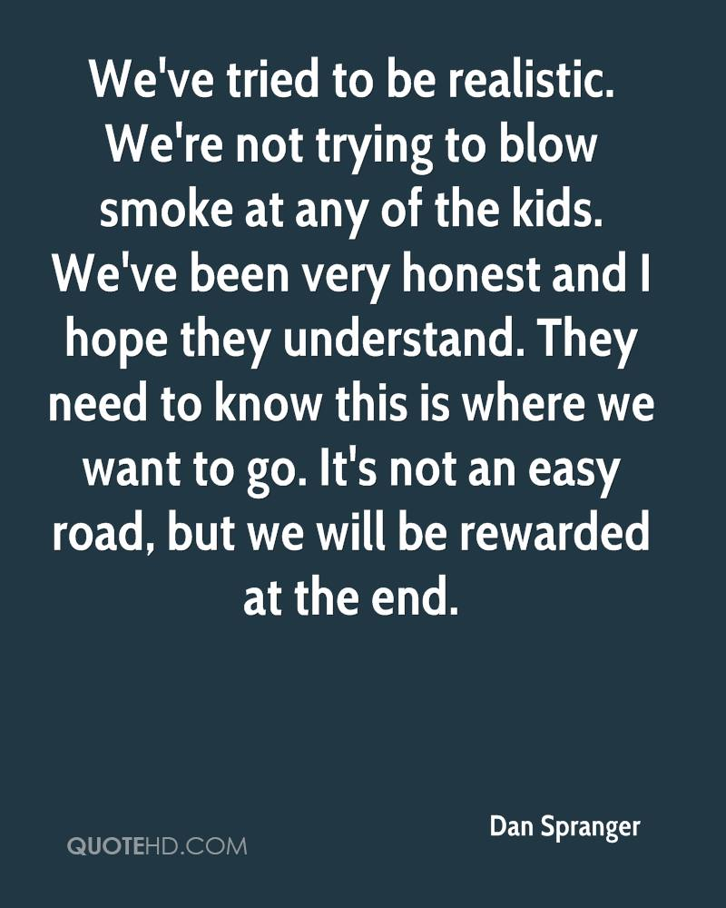 We've tried to be realistic. We're not trying to blow smoke at any of the kids. We've been very honest and I hope they understand. They need to know this is where we want to go. It's not an easy road, but we will be rewarded at the end.