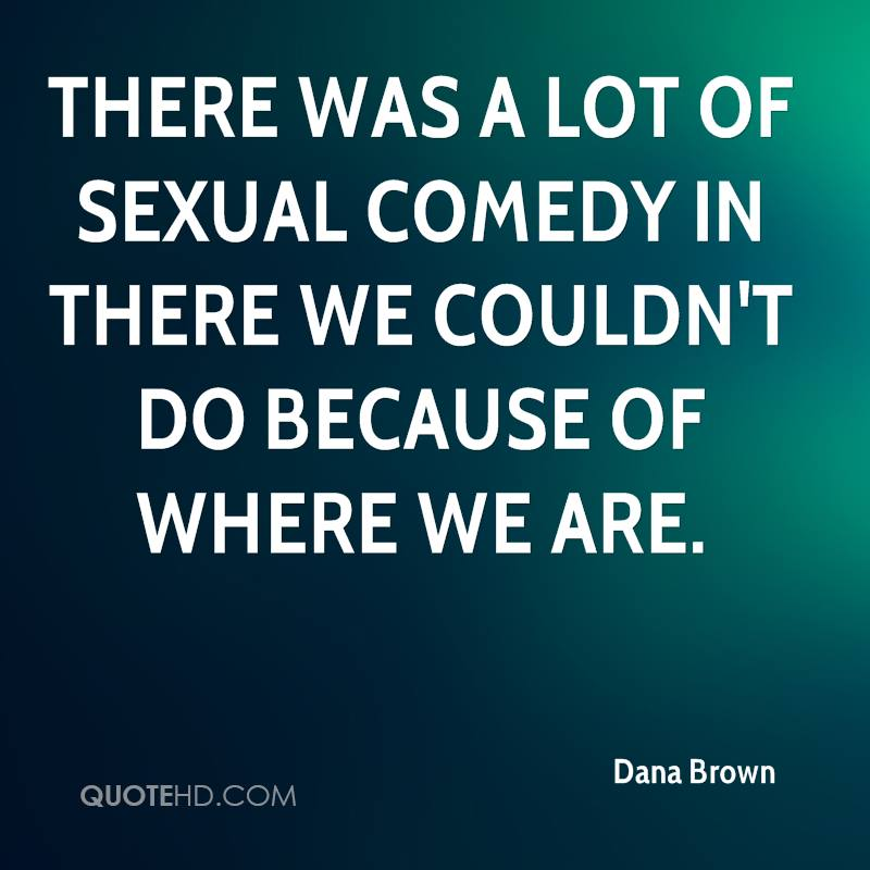 There was a lot of sexual comedy in there we couldn't do because of where we are.