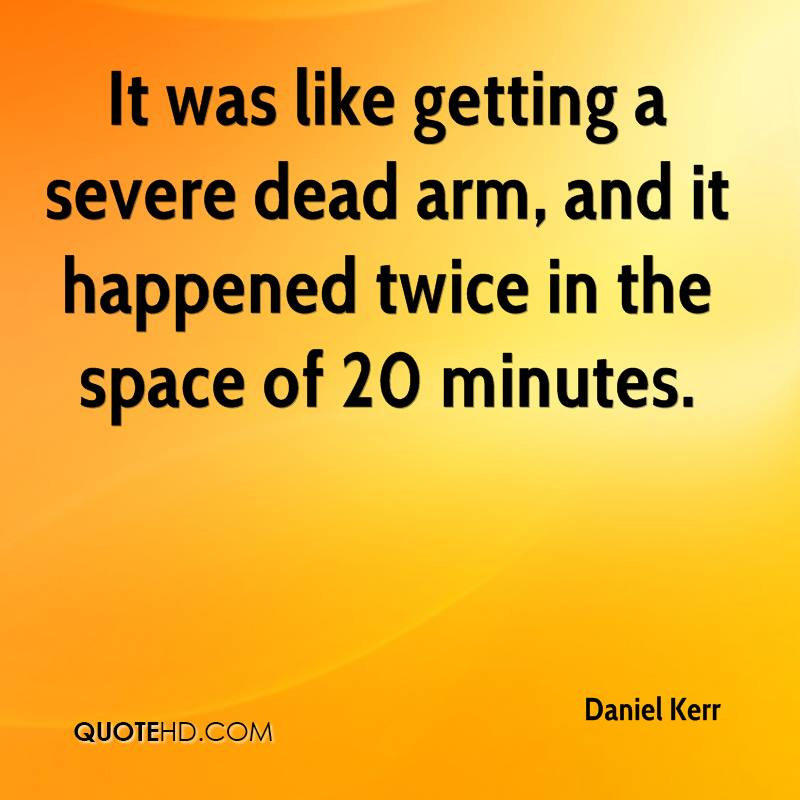 It was like getting a severe dead arm, and it happened twice in the space of 20 minutes.