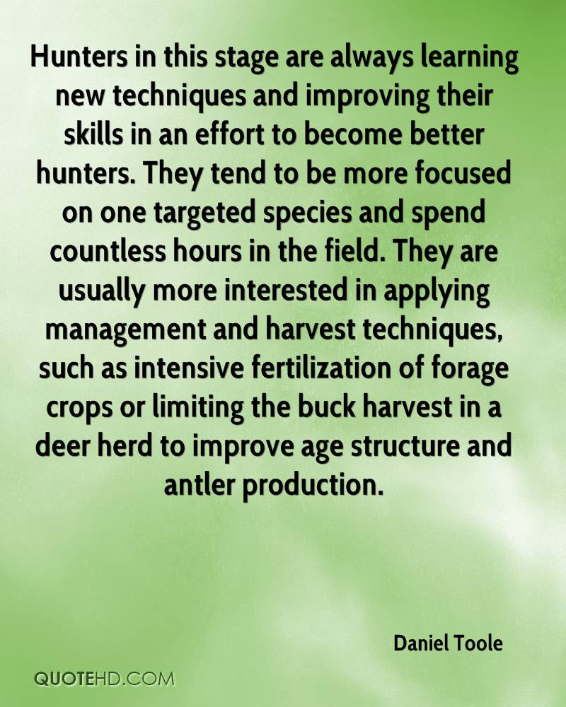 Hunters in this stage are always learning new techniques and improving their skills in an effort to become better hunters. They tend to be more focused on one targeted species and spend countless hours in the field. They are usually more interested in applying management and harvest techniques, such as intensive fertilization of forage crops or limiting the buck harvest in a deer herd to improve age structure and antler production.