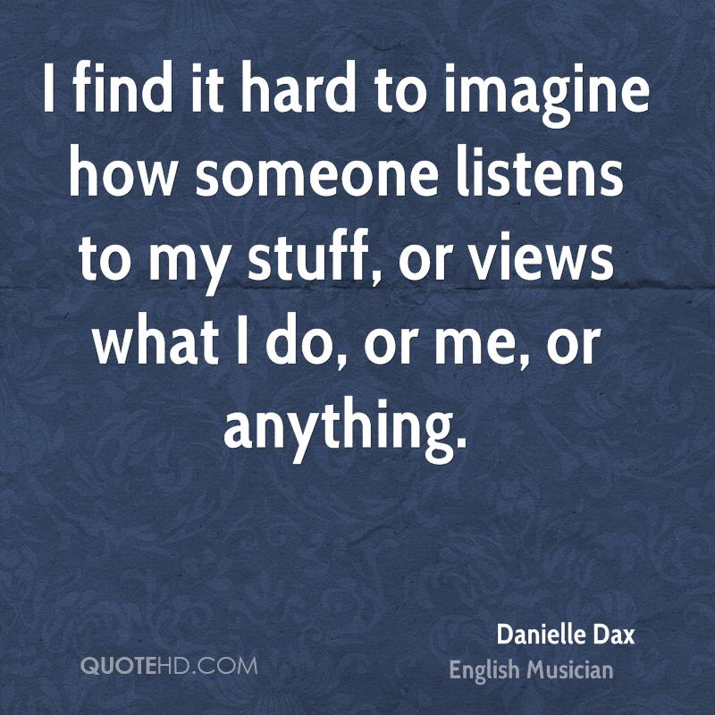 I find it hard to imagine how someone listens to my stuff, or views what I do, or me, or anything.