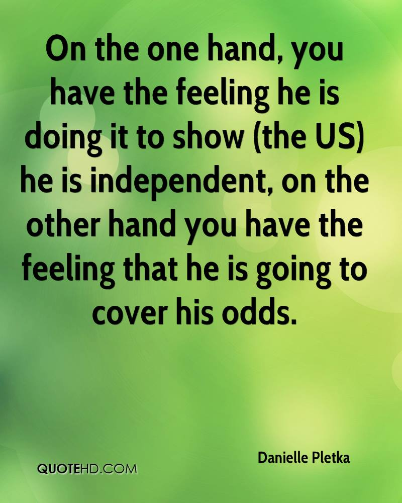 On the one hand, you have the feeling he is doing it to show (the US) he is independent, on the other hand you have the feeling that he is going to cover his odds.