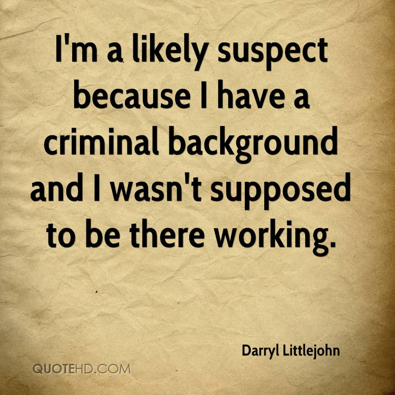 I'm a likely suspect because I have a criminal background and I wasn't supposed to be there working.