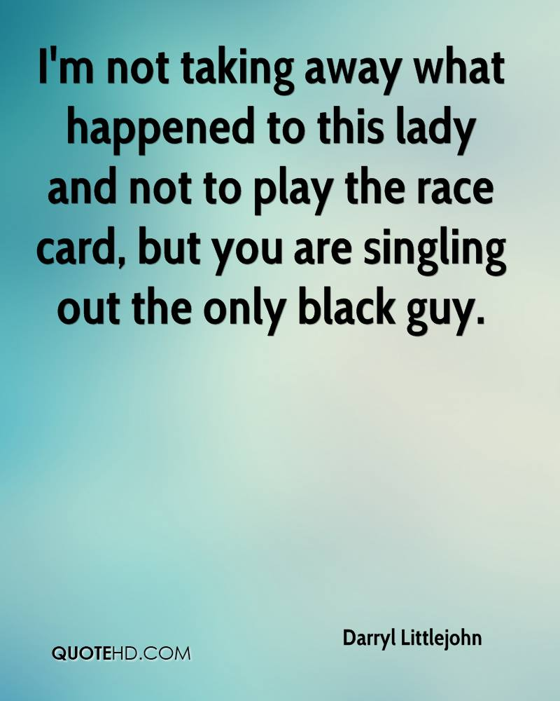 I'm not taking away what happened to this lady and not to play the race card, but you are singling out the only black guy.