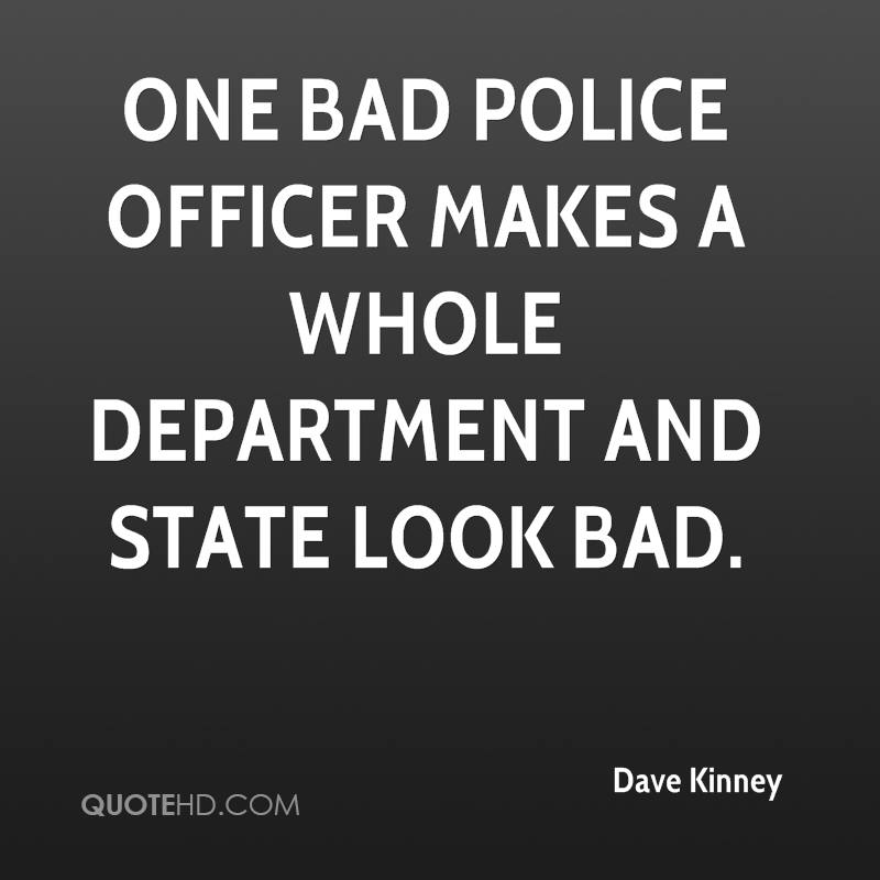 One bad police officer makes a whole department and state look bad.