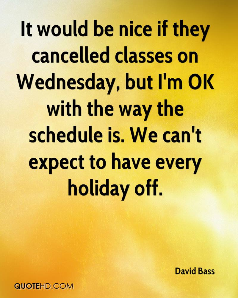 It would be nice if they cancelled classes on Wednesday, but I'm OK with the way the schedule is. We can't expect to have every holiday off.