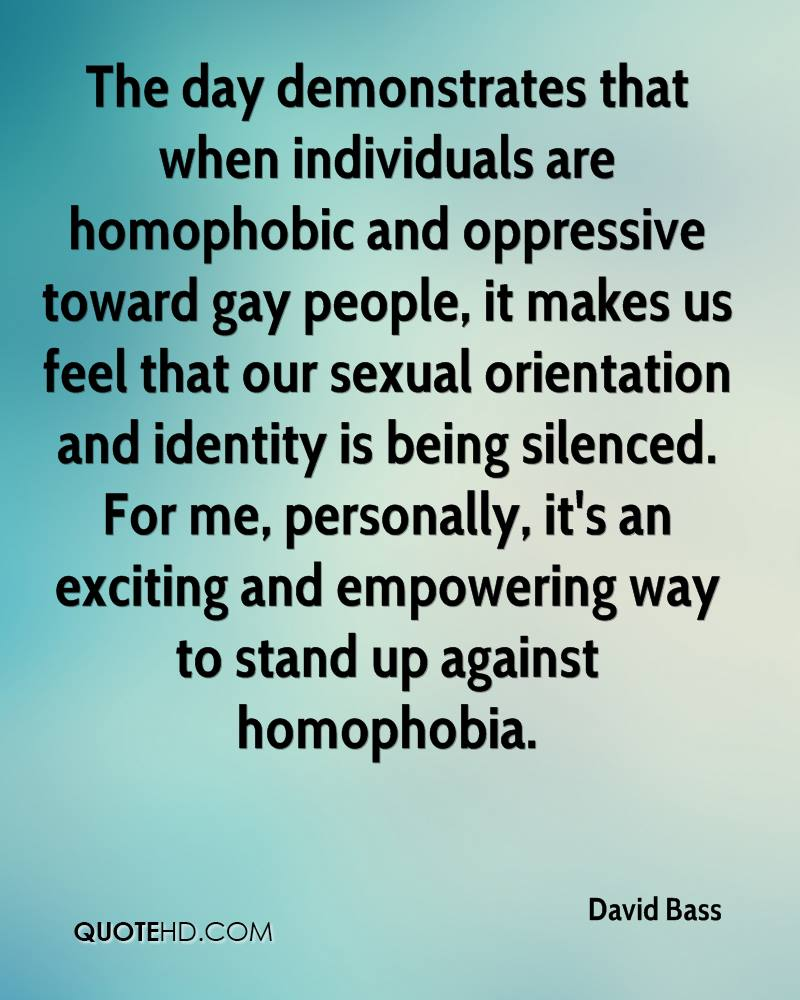The day demonstrates that when individuals are homophobic and oppressive toward gay people, it makes us feel that our sexual orientation and identity is being silenced. For me, personally, it's an exciting and empowering way to stand up against homophobia.