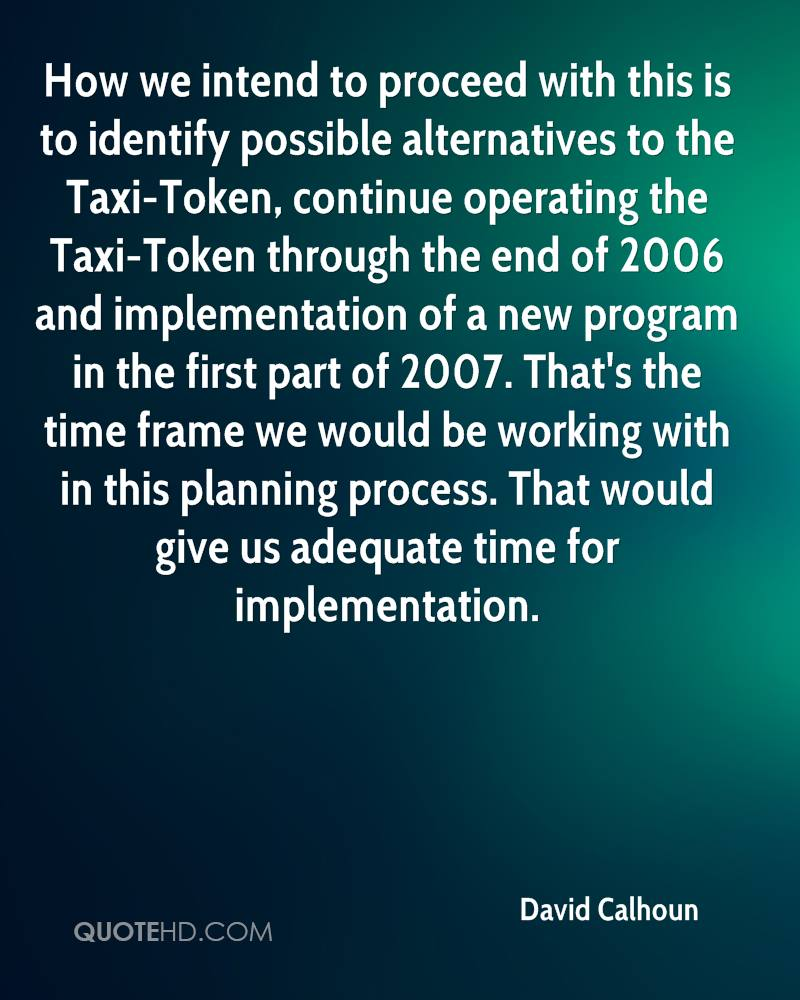 How we intend to proceed with this is to identify possible alternatives to the Taxi-Token, continue operating the Taxi-Token through the end of 2006 and implementation of a new program in the first part of 2007. That's the time frame we would be working with in this planning process. That would give us adequate time for implementation.