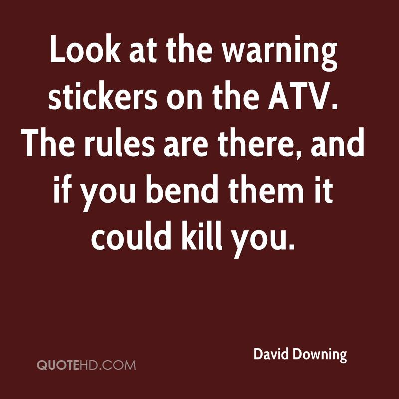 Look at the warning stickers on the ATV. The rules are there, and if you bend them it could kill you.