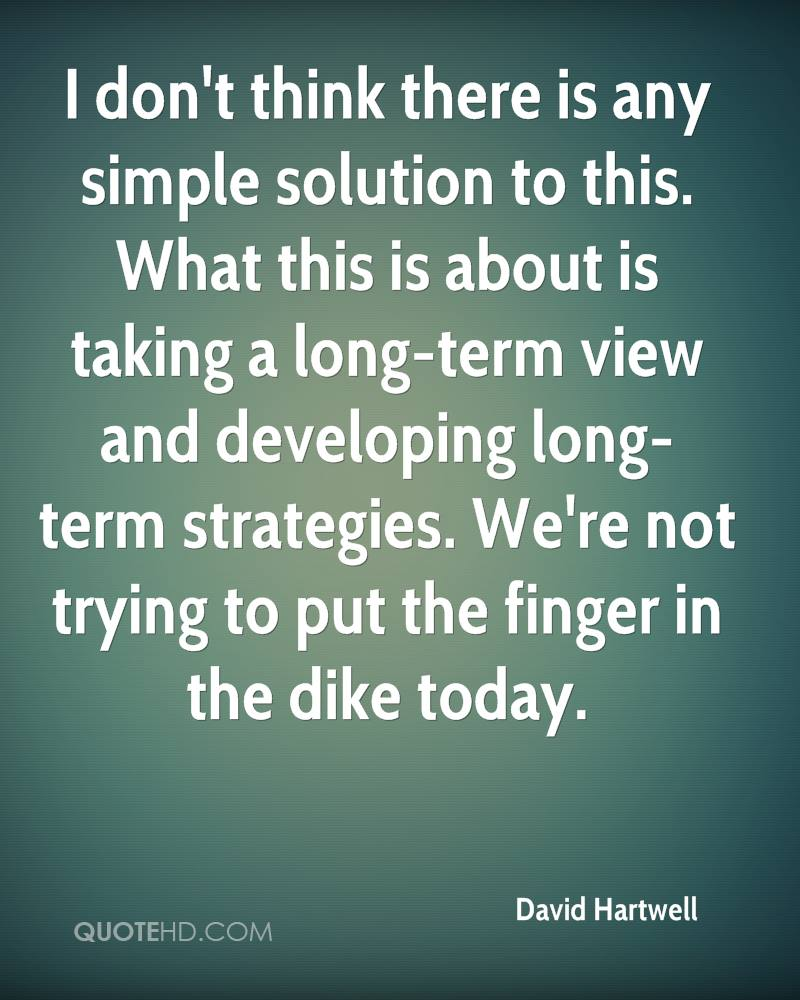 I don't think there is any simple solution to this. What this is about is taking a long-term view and developing long-term strategies. We're not trying to put the finger in the dike today.