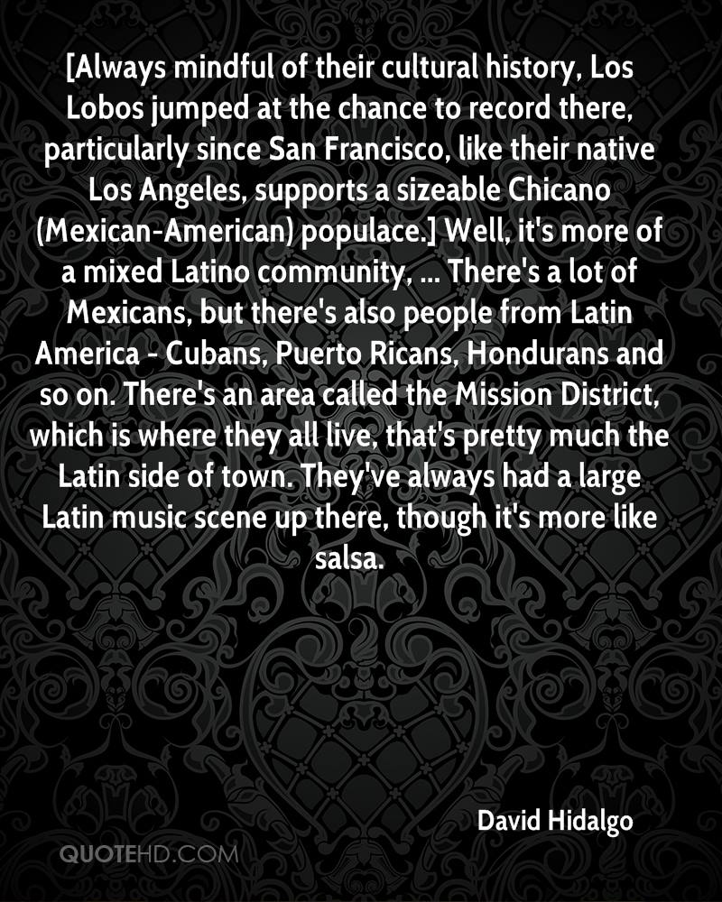 [Always mindful of their cultural history, Los Lobos jumped at the chance to record there, particularly since San Francisco, like their native Los Angeles, supports a sizeable Chicano (Mexican-American) populace.] Well, it's more of a mixed Latino community, ... There's a lot of Mexicans, but there's also people from Latin America - Cubans, Puerto Ricans, Hondurans and so on. There's an area called the Mission District, which is where they all live, that's pretty much the Latin side of town. They've always had a large Latin music scene up there, though it's more like salsa.