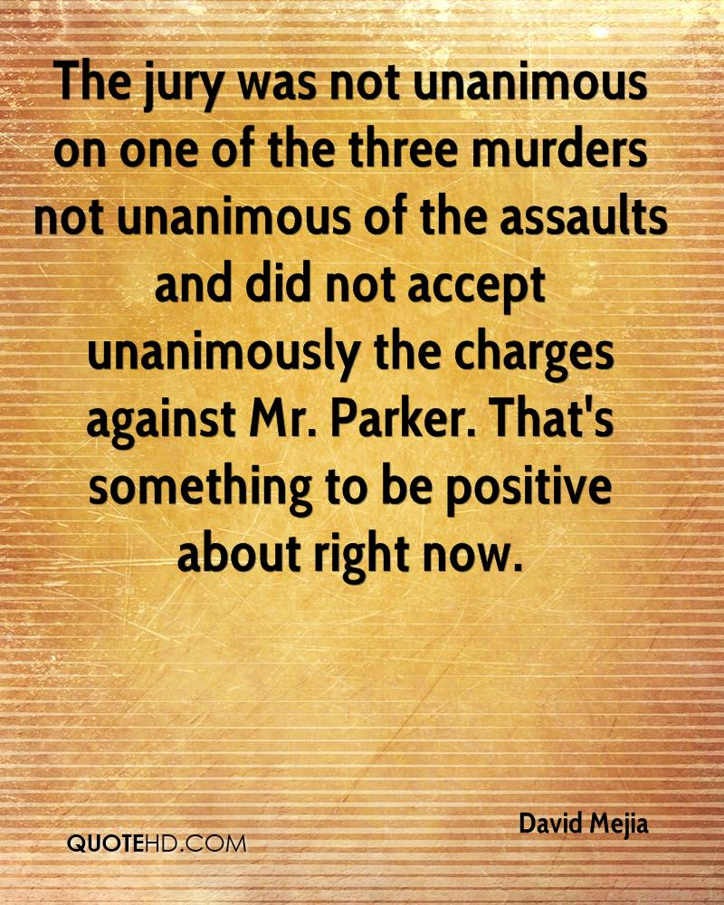 The jury was not unanimous on one of the three murders not unanimous of the assaults and did not accept unanimously the charges against Mr. Parker. That's something to be positive about right now.
