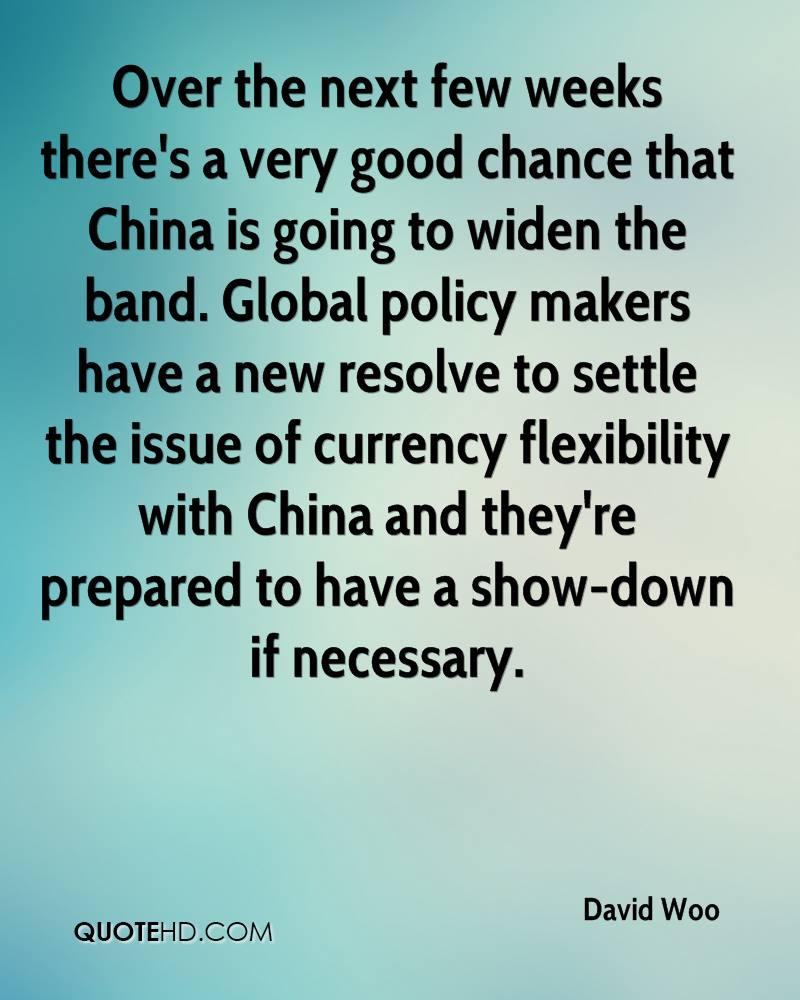 Over the next few weeks there's a very good chance that China is going to widen the band. Global policy makers have a new resolve to settle the issue of currency flexibility with China and they're prepared to have a show-down if necessary.