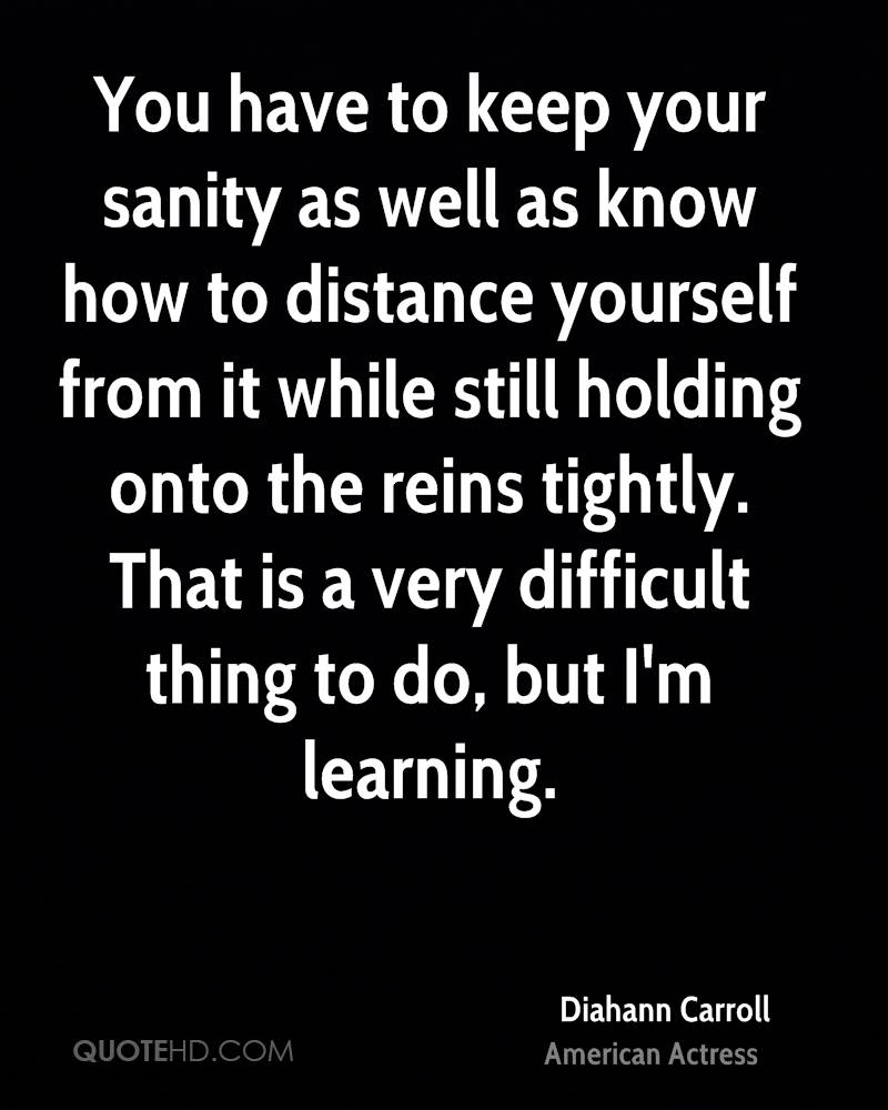 You have to keep your sanity as well as know how to distance yourself from it while still holding onto the reins tightly. That is a very difficult thing to do, but I'm learning.
