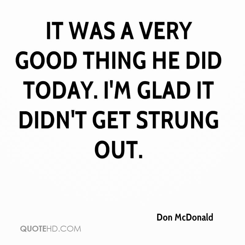 It was a very good thing he did today. I'm glad it didn't get strung out.