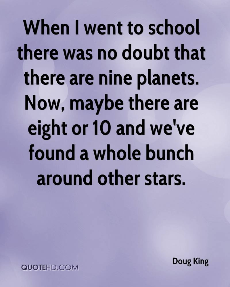 When I went to school there was no doubt that there are nine planets. Now, maybe there are eight or 10 and we've found a whole bunch around other stars.