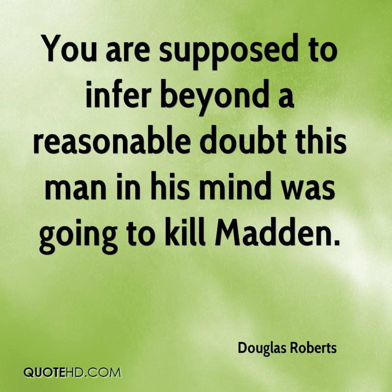 You are supposed to infer beyond a reasonable doubt this man in his mind was going to kill Madden.