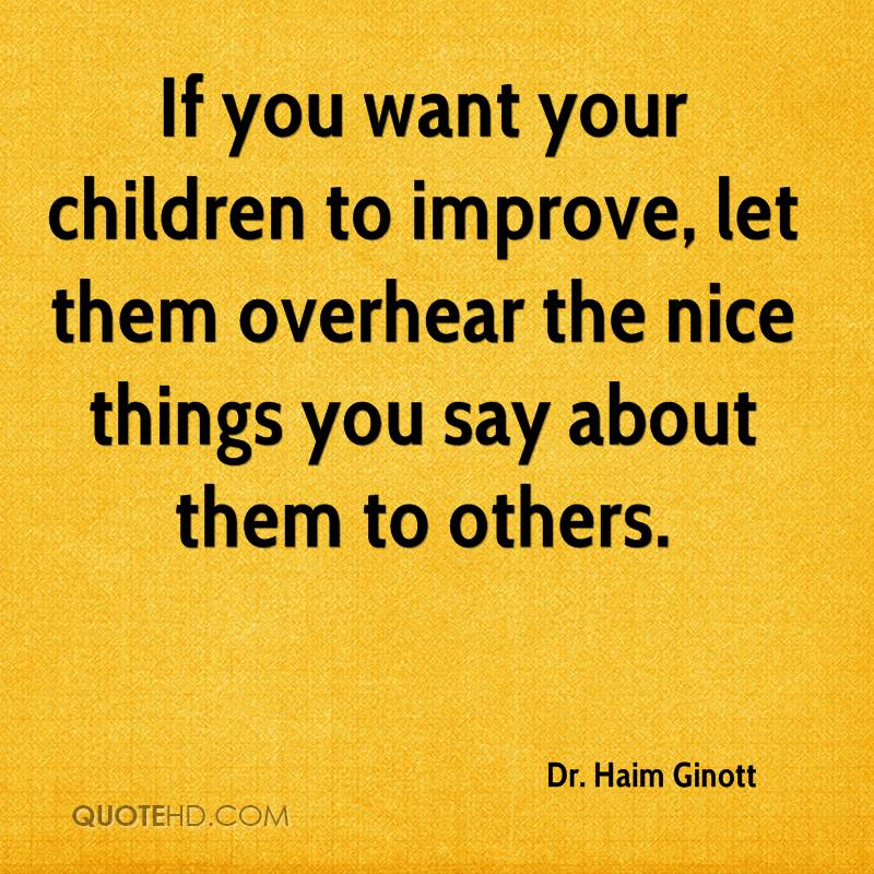 If you want your children to improve, let them overhear the nice things you say about them to others.