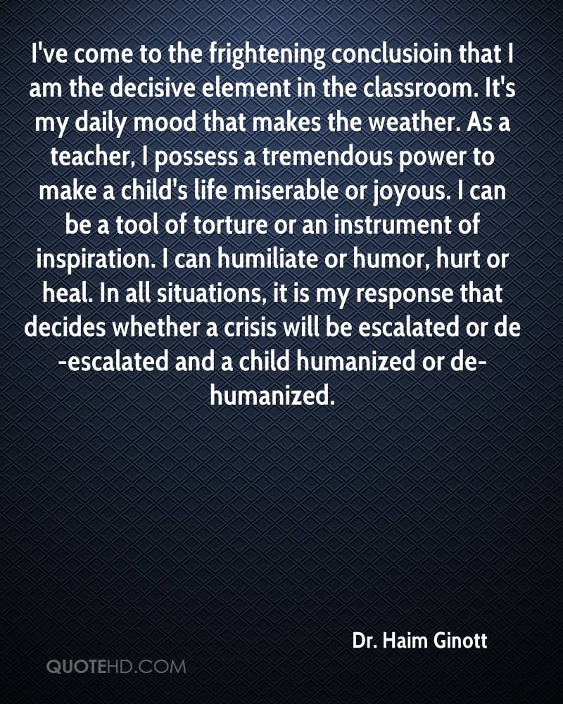 I've come to the frightening conclusioin that I am the decisive element in the classroom. It's my daily mood that makes the weather. As a teacher, I possess a tremendous power to make a child's life miserable or joyous. I can be a tool of torture or an instrument of inspiration. I can humiliate or humor, hurt or heal. In all situations, it is my response that decides whether a crisis will be escalated or de-escalated and a child humanized or de-humanized.