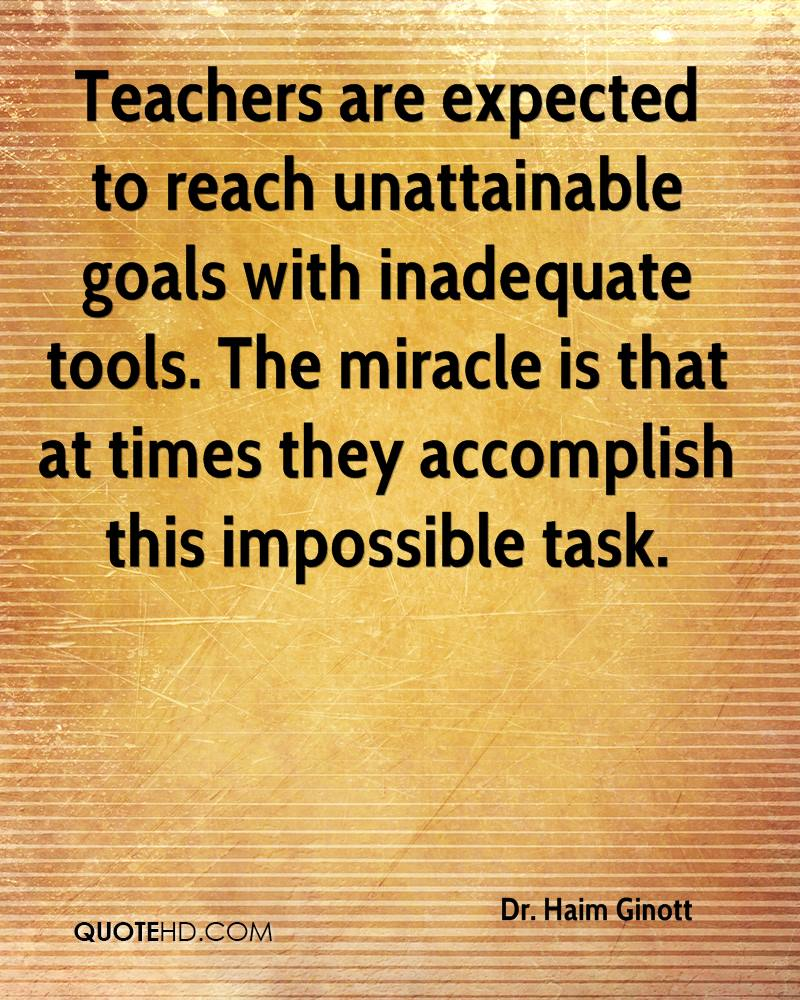 Teachers are expected to reach unattainable goals with inadequate tools. The miracle is that at times they accomplish this impossible task.