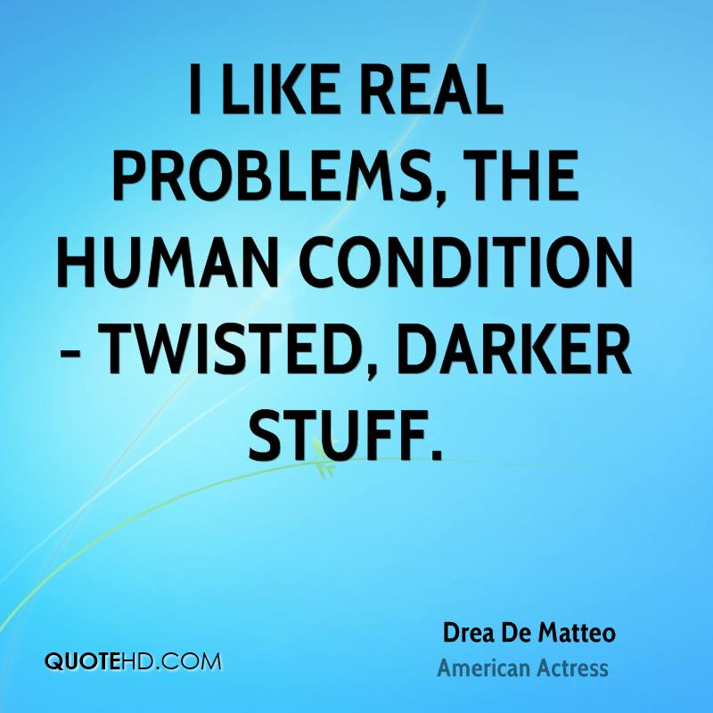 I like real problems, the human condition - twisted, darker stuff.