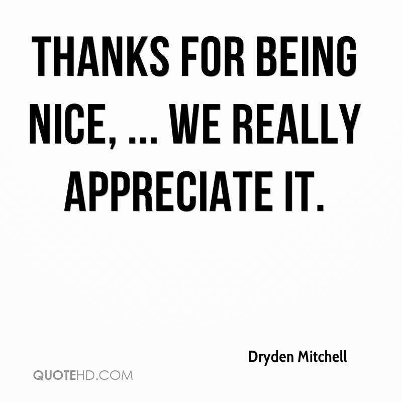 Thanks for being nice, ... We really appreciate it.