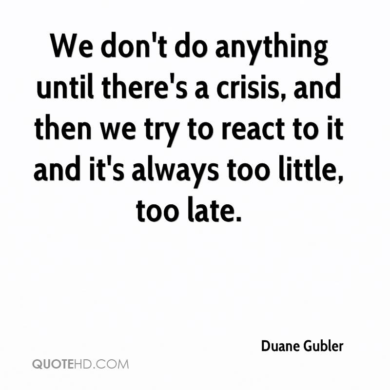 We don't do anything until there's a crisis, and then we try to react to it and it's always too little, too late.