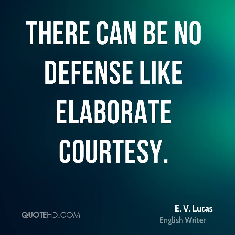 There can be no defense like elaborate courtesy.