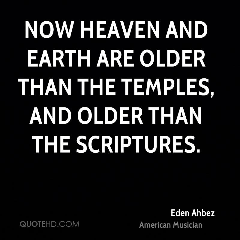 Now Heaven and Earth are older than the temples, and older than the Scriptures.