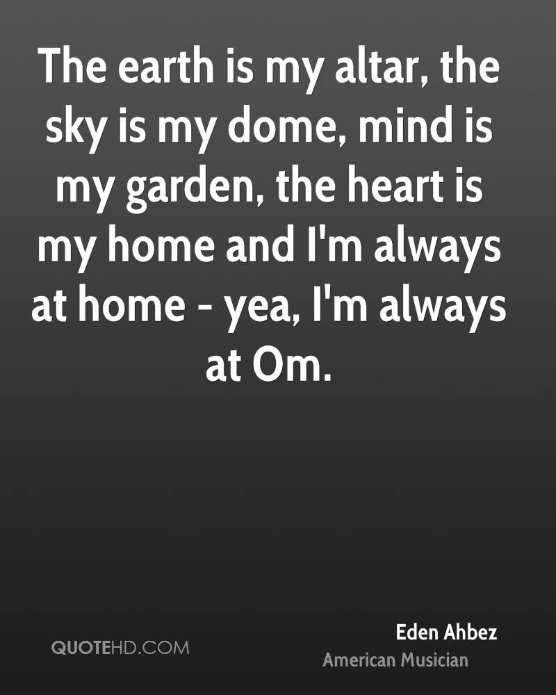The earth is my altar, the sky is my dome, mind is my garden, the heart is my home and I'm always at home - yea, I'm always at Om.