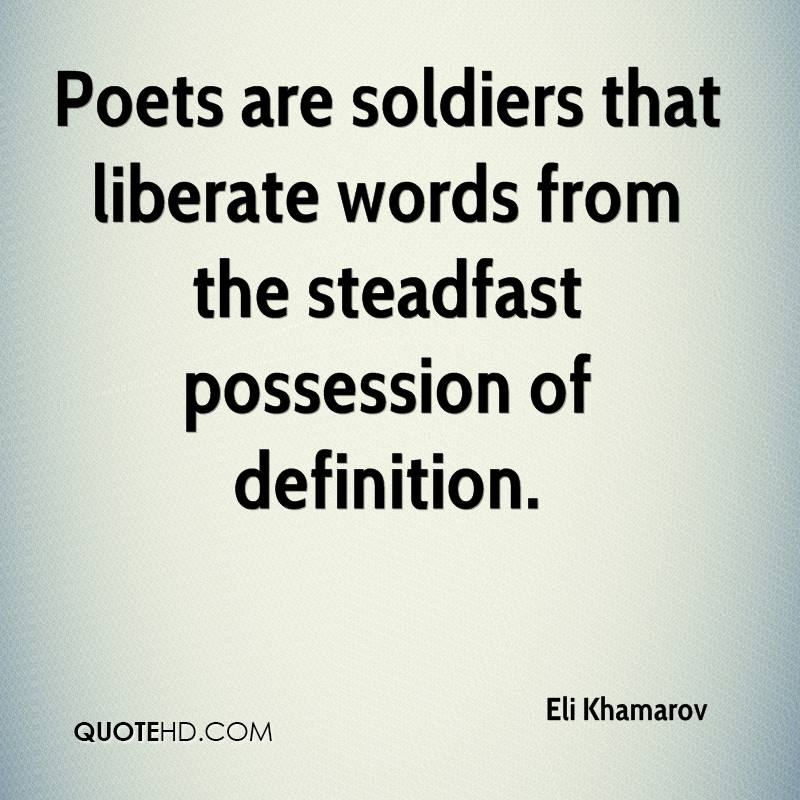 Poets are soldiers that liberate words from the steadfast possession of definition.