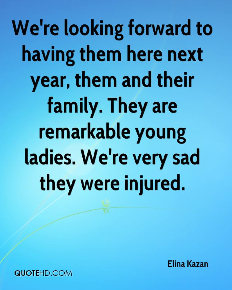 We're looking forward to having them here next year, them and their family. They are remarkable young ladies. We're very sad they were injured.