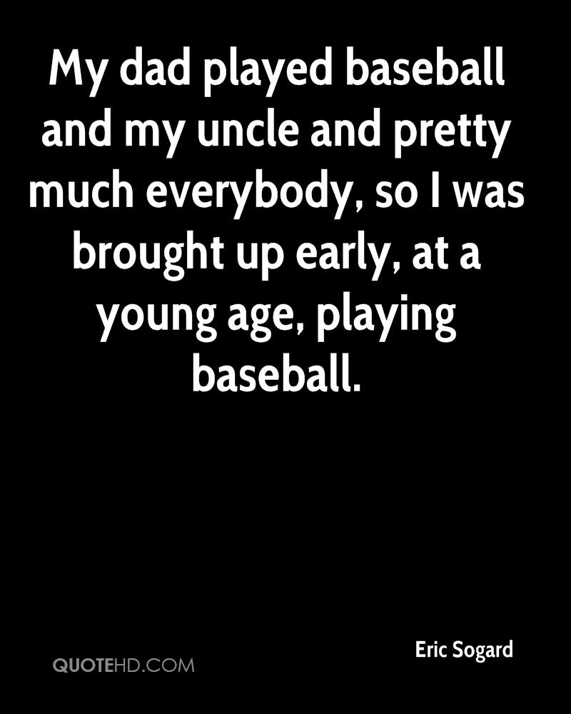 My dad played baseball and my uncle and pretty much everybody, so I was brought up early, at a young age, playing baseball.